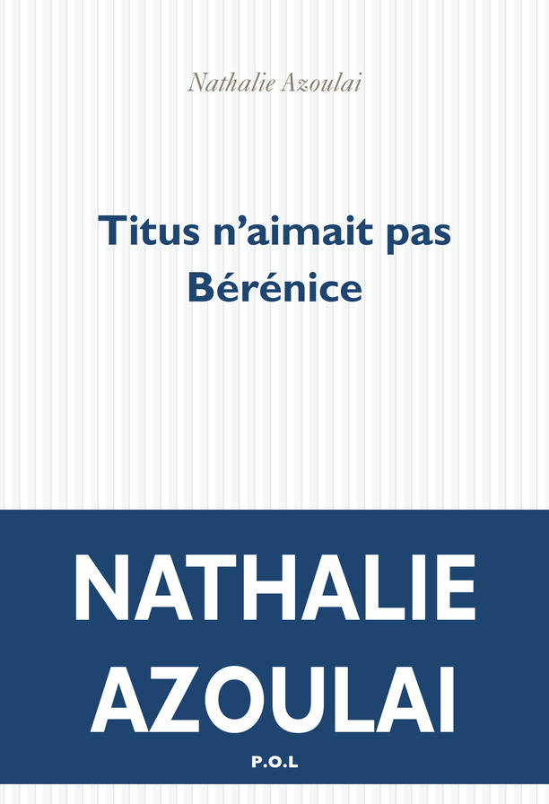 "Titus Didn't Love Berenice (""Titus n'aimait pas Bérénice""), by Nathalie Azoulai"